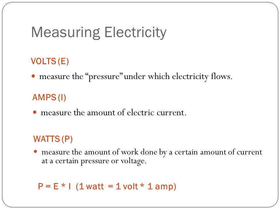 "Measuring Electricity VOLTS (E) measure the ""pressure"" under which electricity flows. AMPS (I) measure the amount of electric current. WATTS (P) measu"