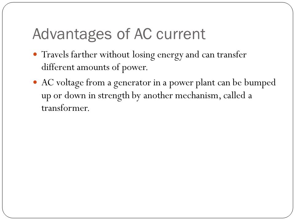 Advantages of AC current Travels farther without losing energy and can transfer different amounts of power. AC voltage from a generator in a power pla