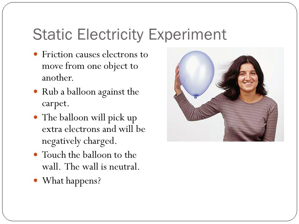 Static Electricity Experiment Friction causes electrons to move from one object to another.