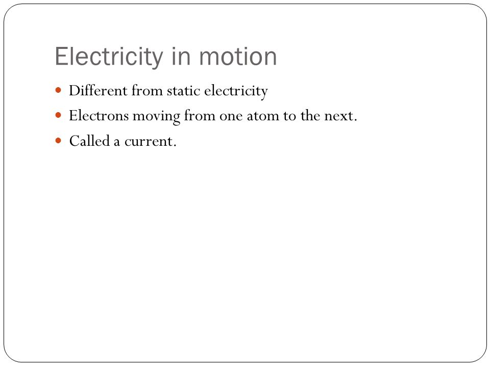 Electricity in motion Different from static electricity Electrons moving from one atom to the next. Called a current.