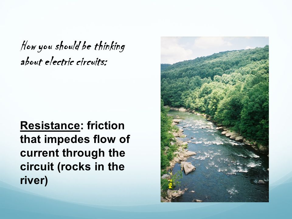 Resistance: friction that impedes flow of current through the circuit (rocks in the river) How you should be thinking about electric circuits: