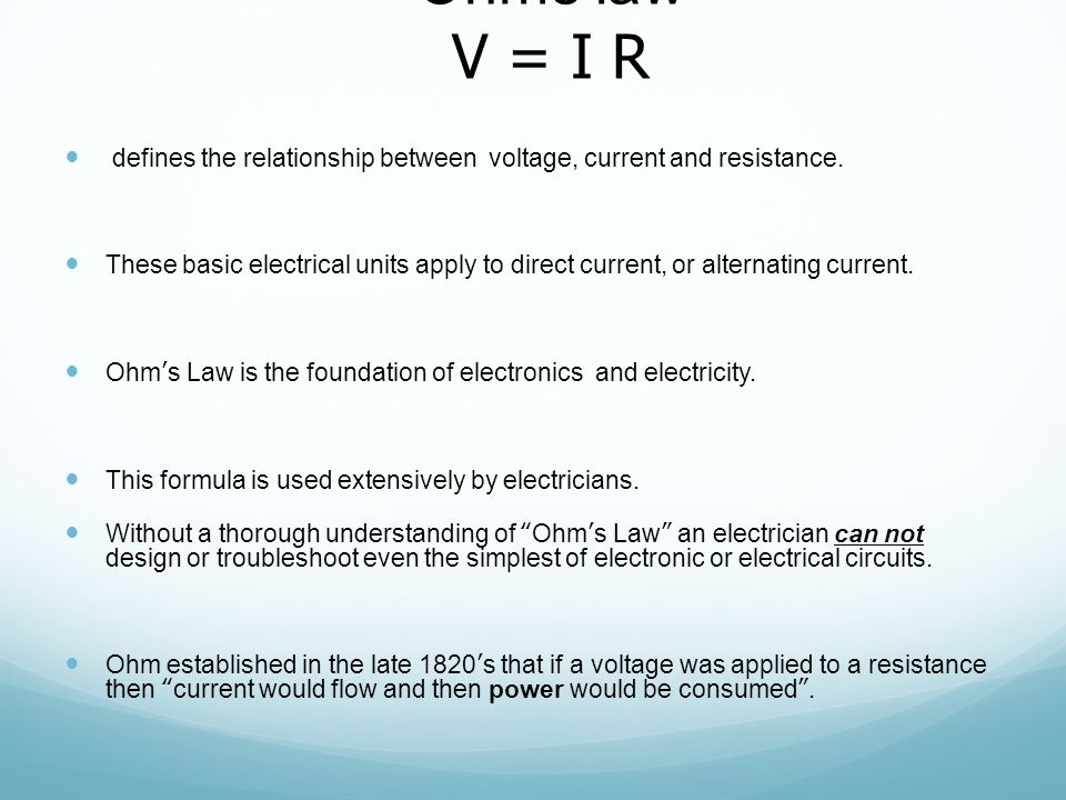 Ohms law V = I R defines the relationship between voltage, current and resistance.