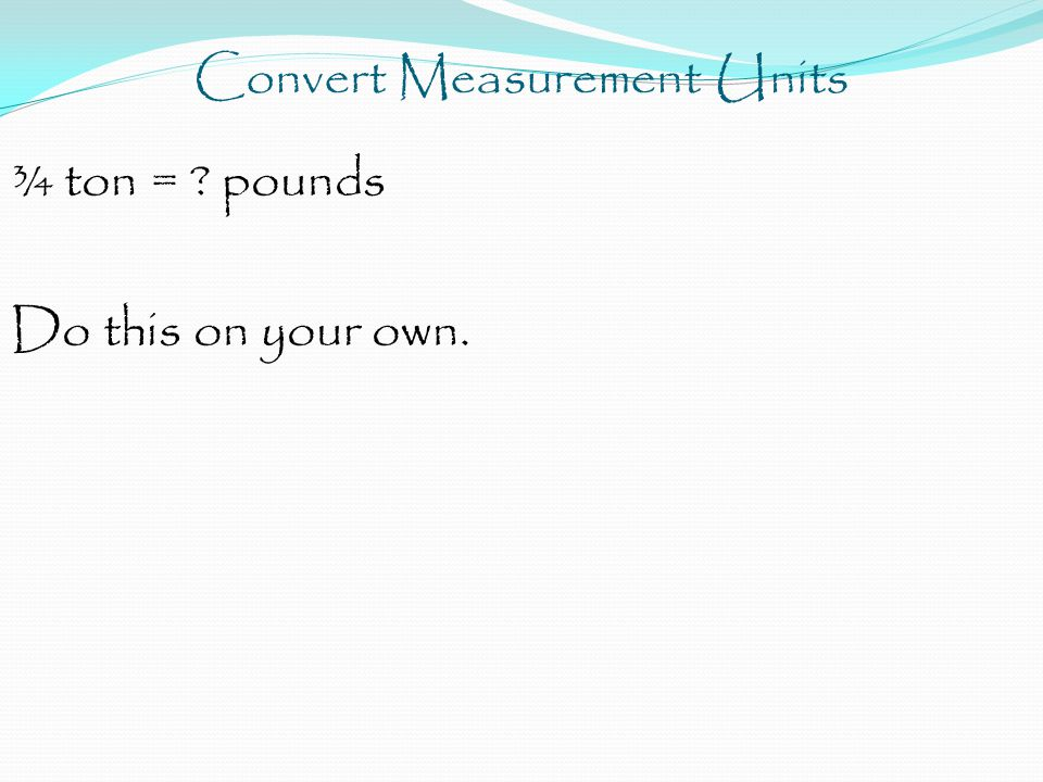 Convert Measurement Units ¾ ton = pounds Do this on your own.