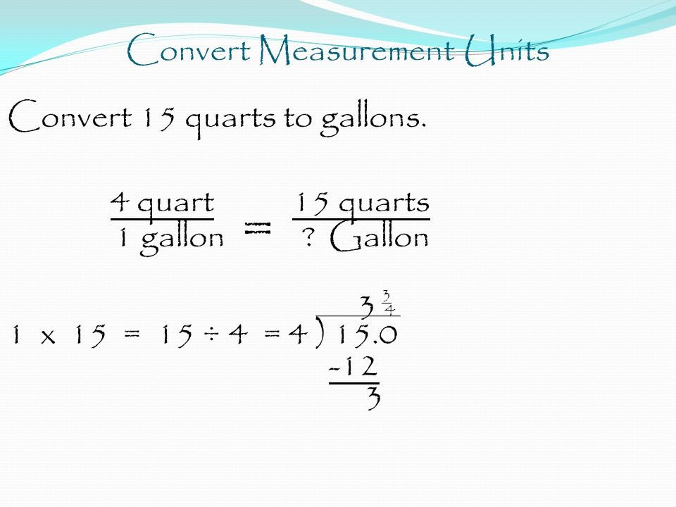 Convert Measurement Units Convert 15 quarts to gallons.