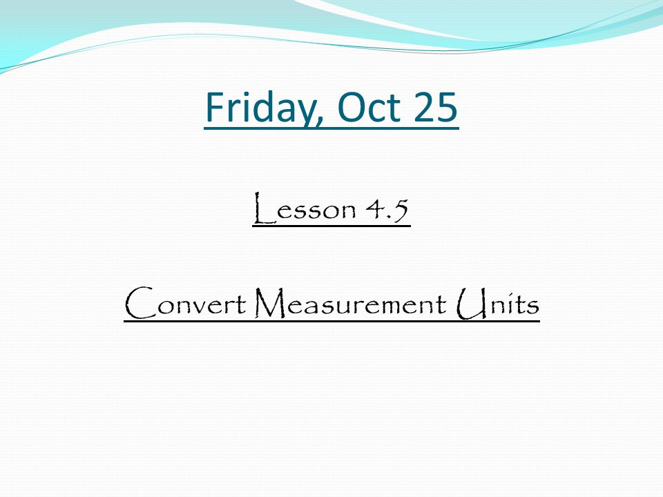 Friday, Oct 25 Lesson 4.5 Convert Measurement Units