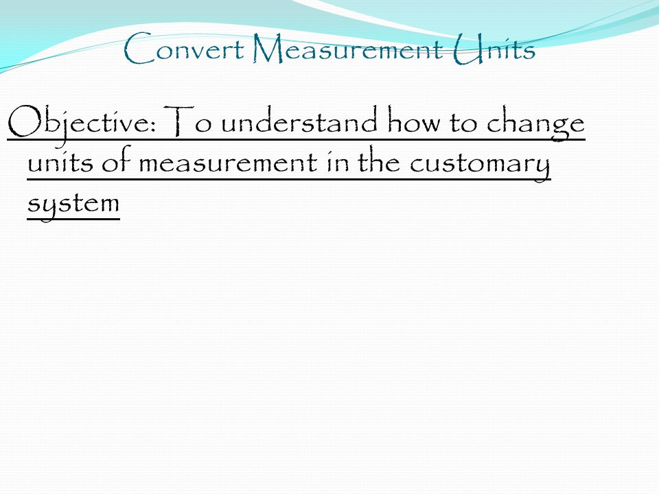 Objective: To understand how to change units of measurement in the customary system