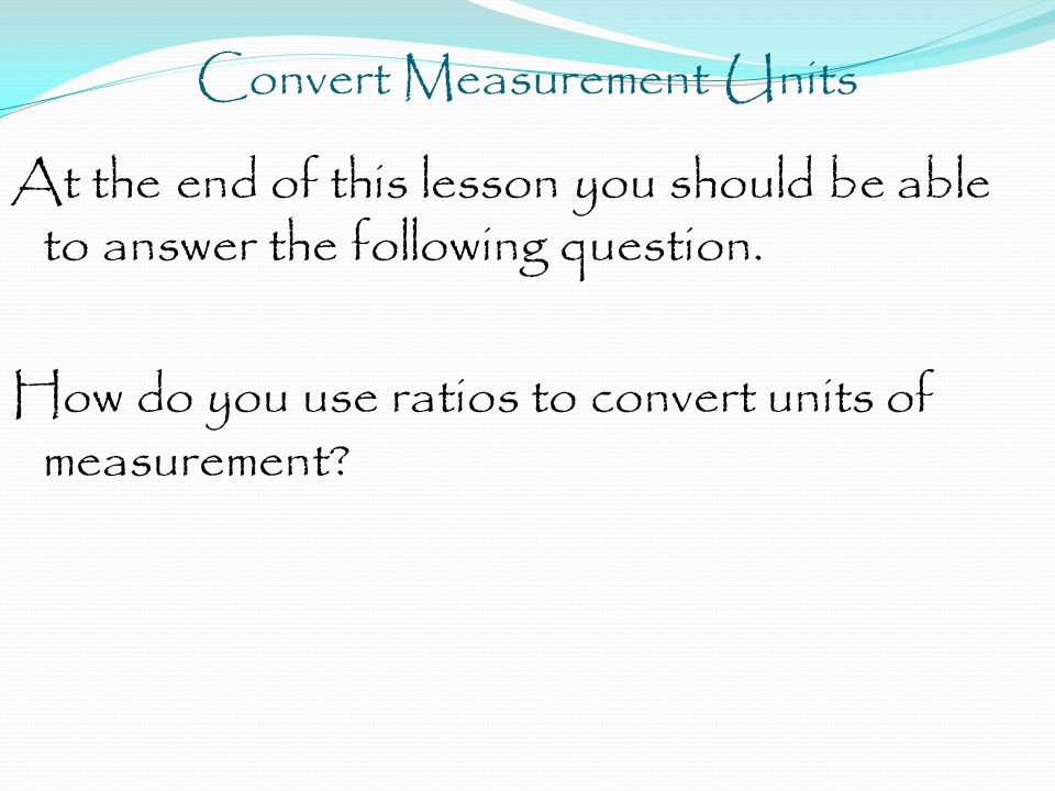 Convert Measurement Units A relationship within the same type of unit of measurement can be written as a ratio.