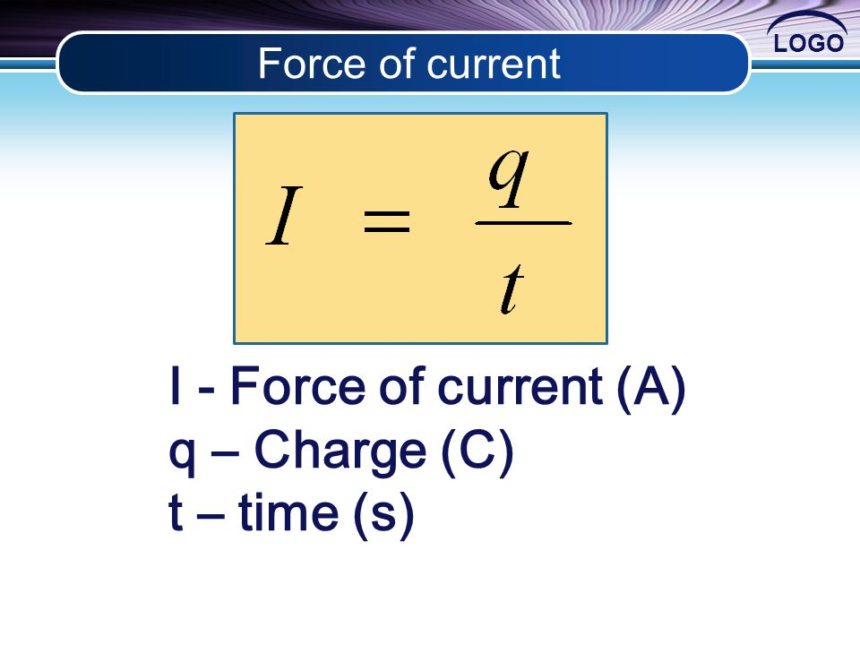 LOGO Force of current I - Force of current (A) q – Charge (C) t – time (s)
