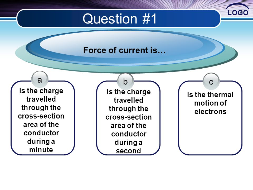 LOGO Question #1 Is the charge travelled through the cross-section area of the conductor during a minute Force of current is… Is the thermal motion of electrons Is the charge travelled through the cross-section area of the conductor during a second a bc