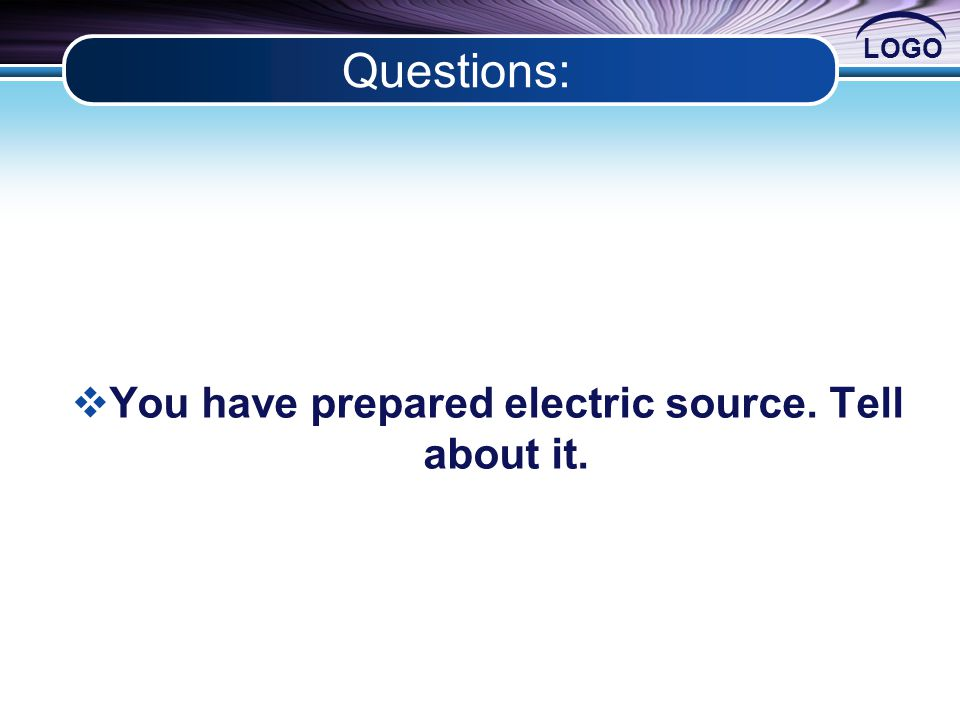 LOGO Questions:  You have prepared electric source. Tell about it.