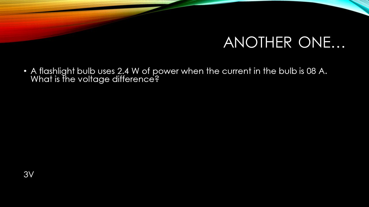 ANOTHER ONE… A flashlight bulb uses 2.4 W of power when the current in the bulb is 08 A. What is the voltage difference? 3V
