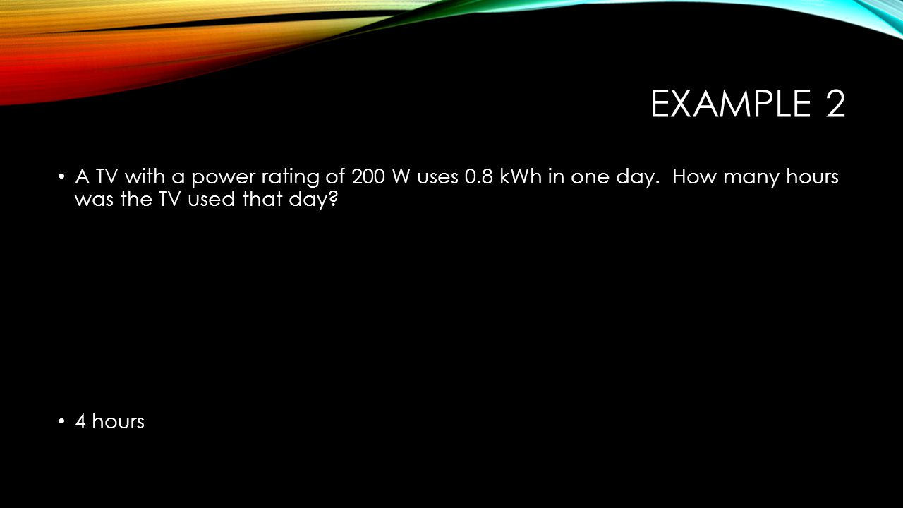 EXAMPLE 2 A TV with a power rating of 200 W uses 0.8 kWh in one day. How many hours was the TV used that day? 4 hours