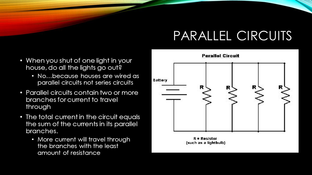 PARALLEL CIRCUITS When you shut of one light in your house, do all the lights go out? No…because houses are wired as parallel circuits not series circ
