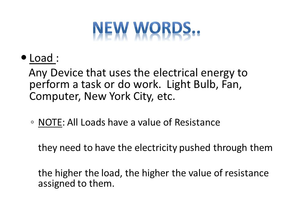 Load : Any Device that uses the electrical energy to perform a task or do work. Light Bulb, Fan, Computer, New York City, etc. ◦ NOTE: All Loads have