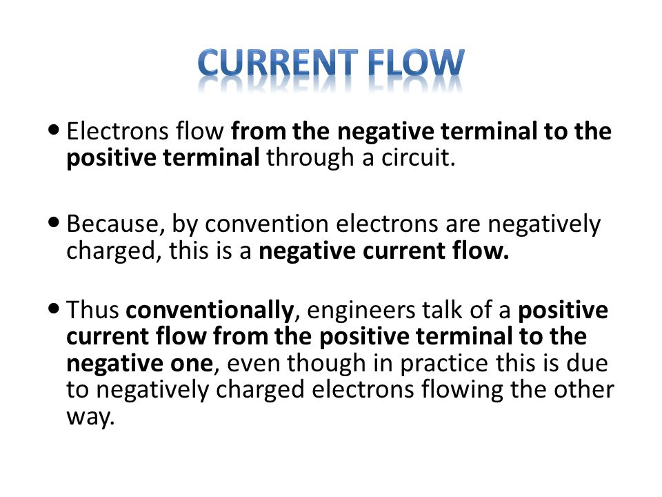 Electrons flow from the negative terminal to the positive terminal through a circuit. Because, by convention electrons are negatively charged, this is