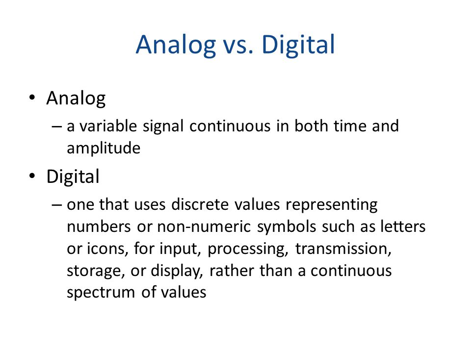 Analog vs. Digital Analog – a variable signal continuous in both time and amplitude Digital – one that uses discrete values representing numbers or no