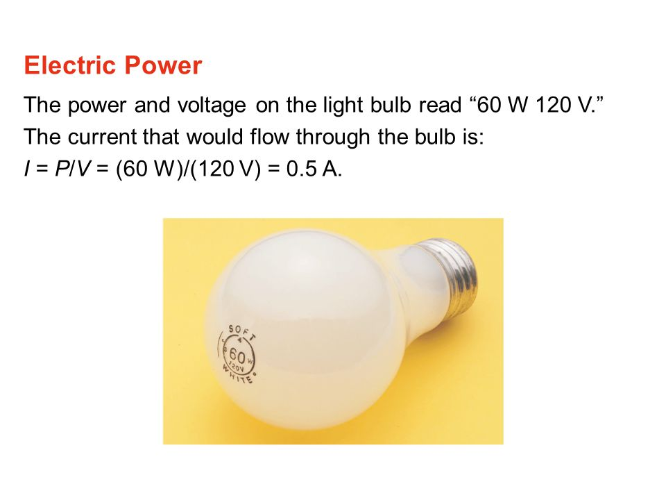 The power and voltage on the light bulb read 60 W 120 V. The current that would flow through the bulb is: I = P/V = (60 W)/(120 V) = 0.5 A.