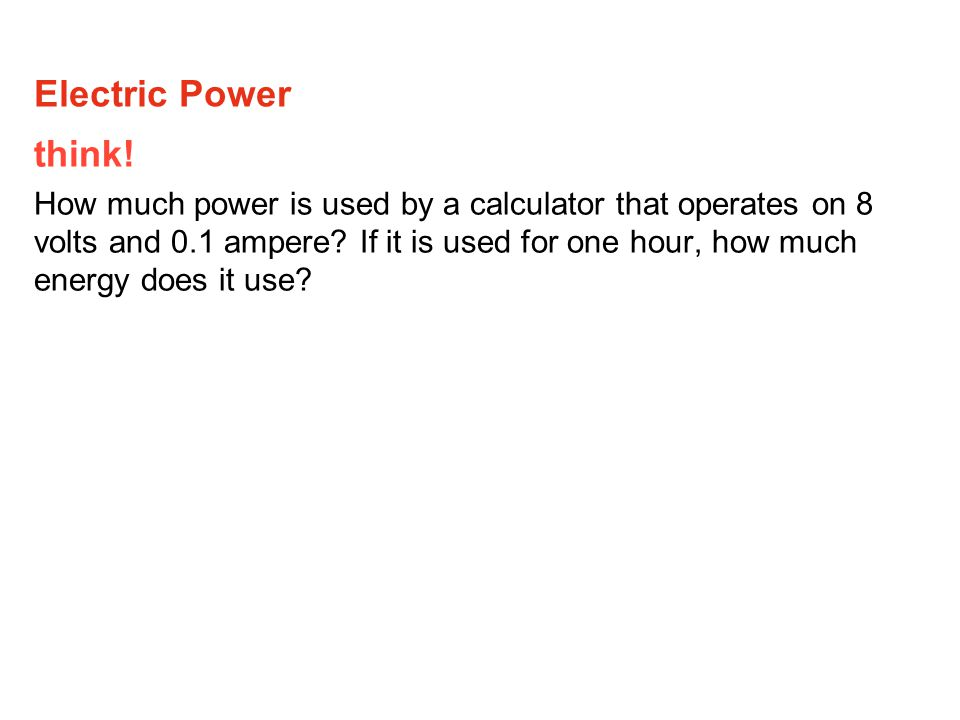 think. How much power is used by a calculator that operates on 8 volts and 0.1 ampere.