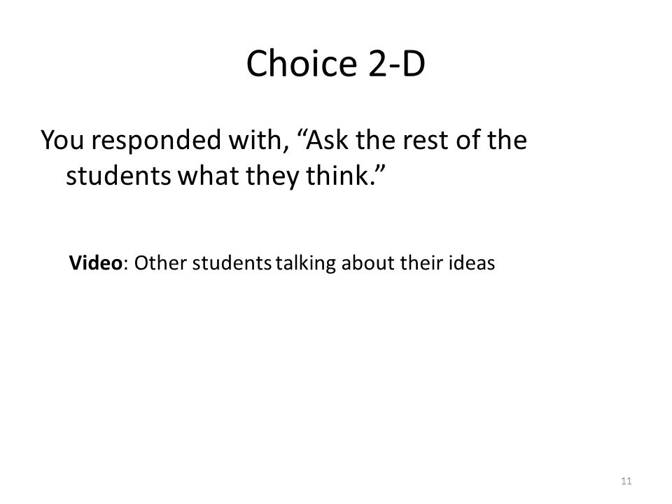 Choice 2-D You responded with, Ask the rest of the students what they think. 11 Video: Other students talking about their ideas