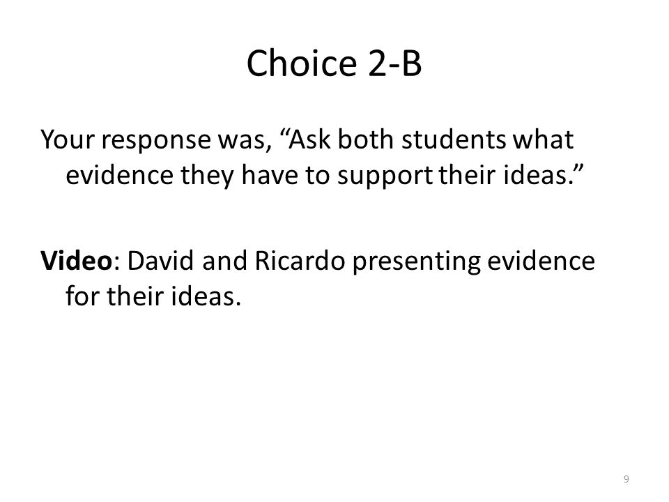 Choice 2-B Your response was, Ask both students what evidence they have to support their ideas. Video: David and Ricardo presenting evidence for their ideas.