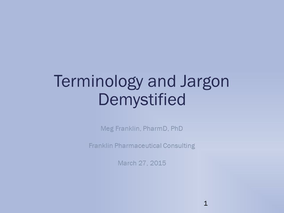 Terminology and Jargon Demystified Meg Franklin, PharmD, PhD Franklin Pharmaceutical Consulting March 27, 2015 1