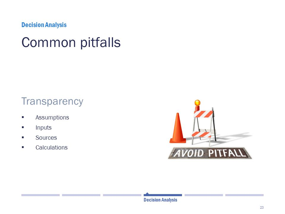 23 Common pitfalls  Transparency  Assumptions  Inputs  Sources  Calculations Decision Analysis
