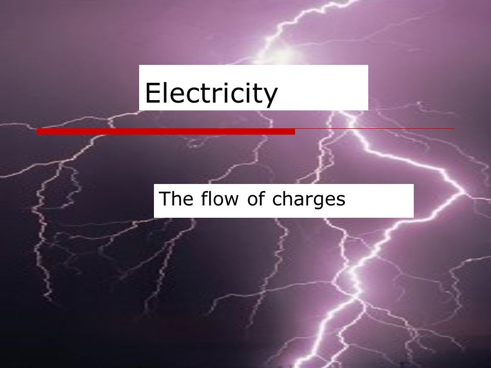 Electricity The flow of charges