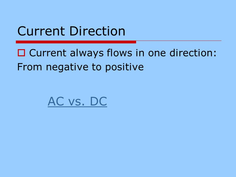 Current Direction CCurrent always flows in one direction: From negative to positive AC vs. DC