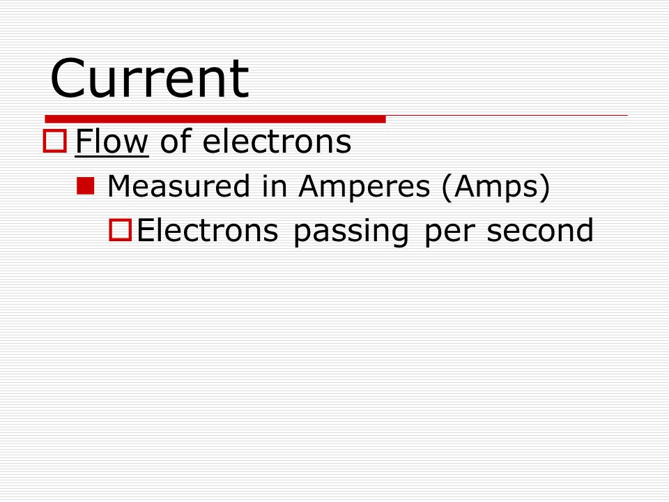 Current  Flow of electrons Measured in Amperes (Amps)  Electrons passing per second