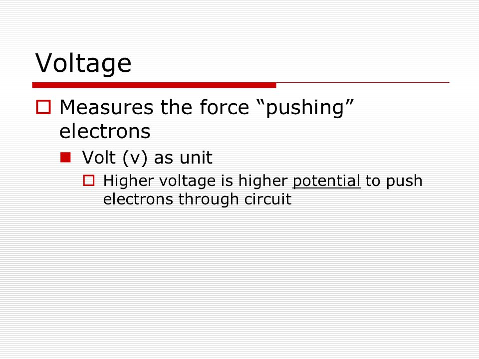 Voltage  Measures the force pushing electrons Volt (v) as unit  Higher voltage is higher potential to push electrons through circuit