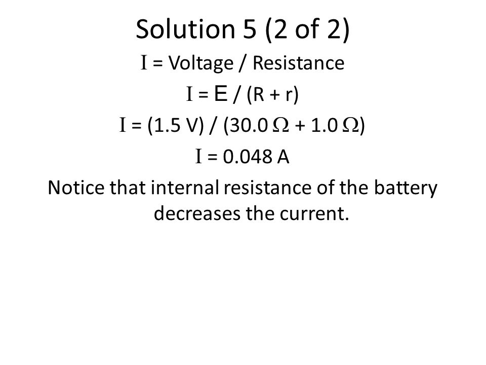 Solution 5 (2 of 2) I = Voltage / Resistance I = E / (R + r) I = (1.5 V) / (30.0  + 1.0  ) I = 0.048 A Notice that internal resistance of the battery decreases the current.