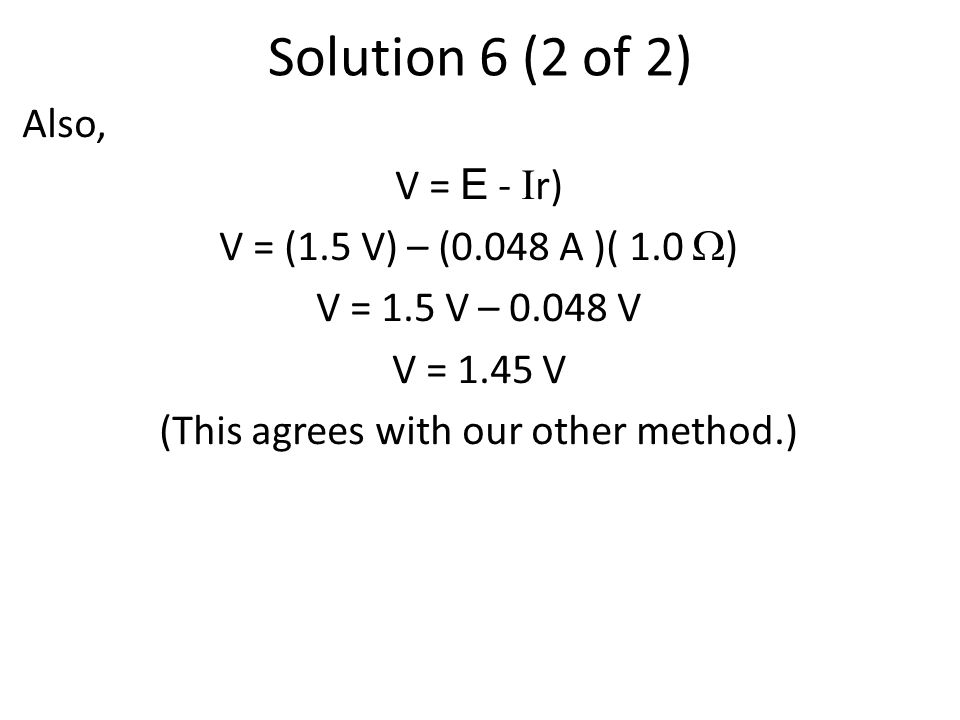 Solution 6 (2 of 2) Also, V = E - I r) V = (1.5 V) – (0.048 A )( 1.0  ) V = 1.5 V – 0.048 V V = 1.45 V (This agrees with our other method.)