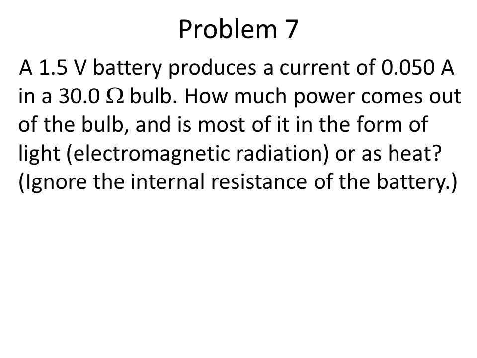 Problem 7 A 1.5 V battery produces a current of 0.050 A in a 30.0  bulb.