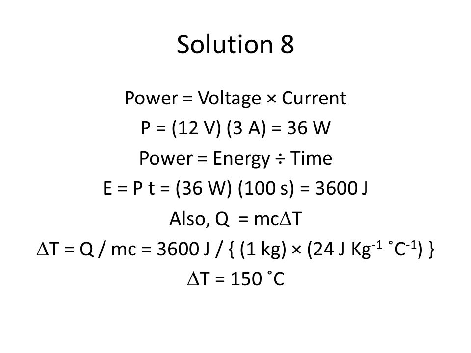 Solution 8 Power = Voltage × Current P = (12 V) (3 A) = 36 W Power = Energy ÷ Time E = P t = (36 W) (100 s) = 3600 J Also, Q = mc  T  T = Q / mc = 3600 J / { (1 kg) × (24 J Kg -1 ˚C -1 ) }  T = 150 ˚C