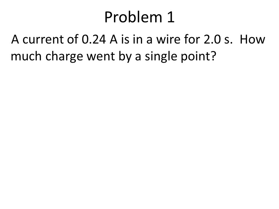 Problem 1 A current of 0.24 A is in a wire for 2.0 s. How much charge went by a single point?