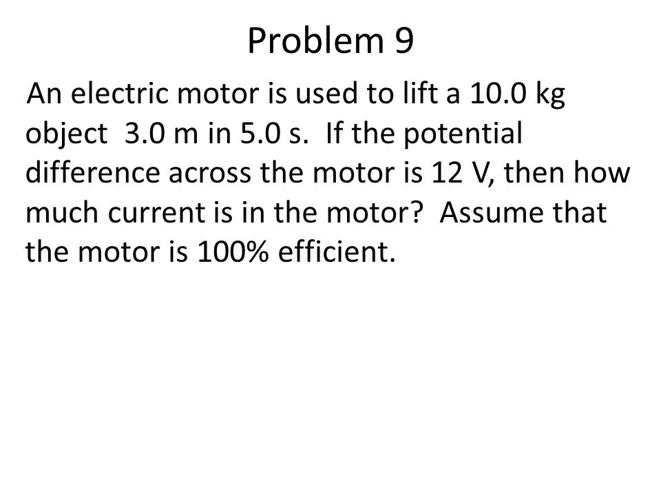 Problem 9 An electric motor is used to lift a 10.0 kg object 3.0 m in 5.0 s.