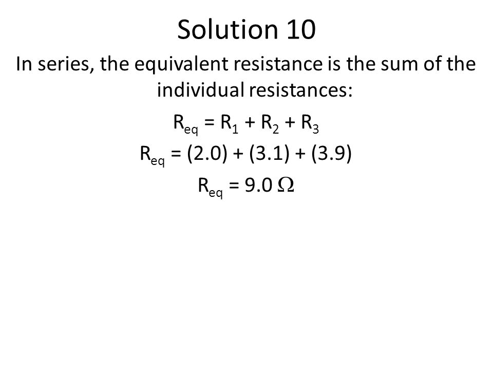 Solution 10 In series, the equivalent resistance is the sum of the individual resistances: R eq = R 1 + R 2 + R 3 R eq = (2.0) + (3.1) + (3.9) R eq = 9.0 