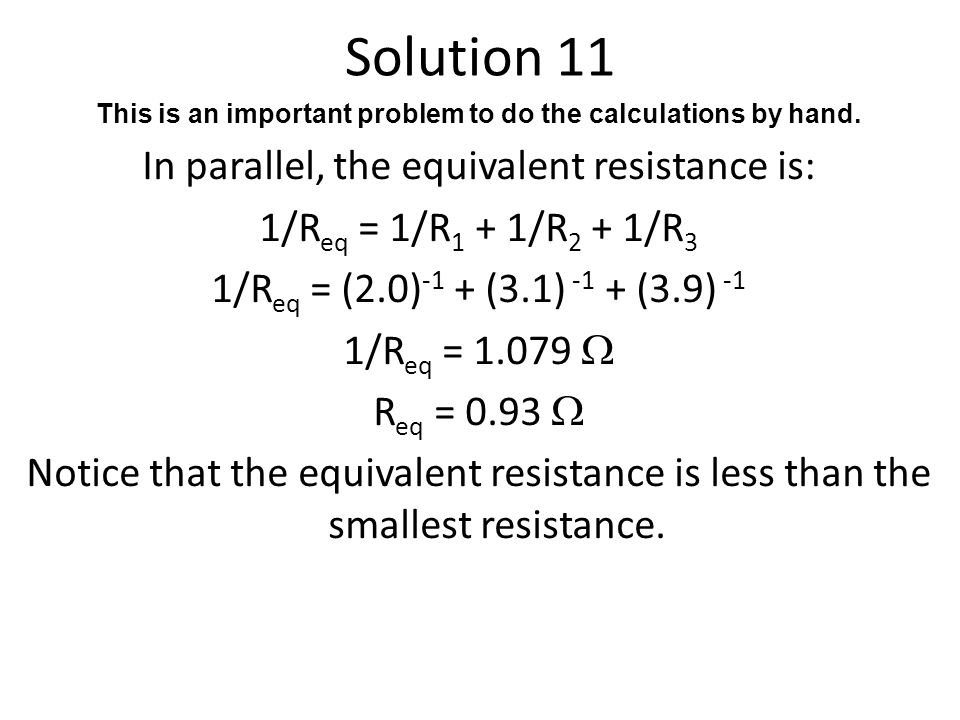 Solution 11 This is an important problem to do the calculations by hand. In parallel, the equivalent resistance is: 1/R eq = 1/R 1 + 1/R 2 + 1/R 3 1/R