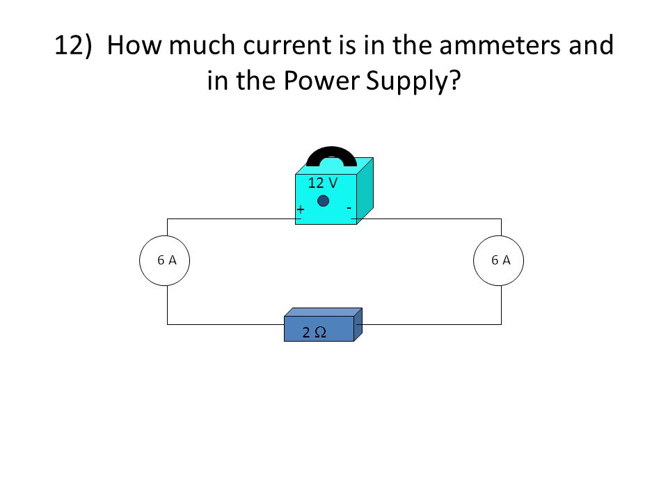 2  12 V + - 6 A 12) How much current is in the ammeters and in the Power Supply