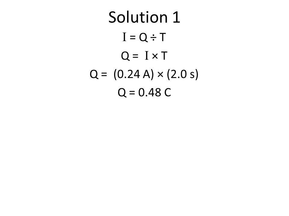 Solution 1 I = Q ÷ T Q = I × T Q = (0.24 A) × (2.0 s) Q = 0.48 C
