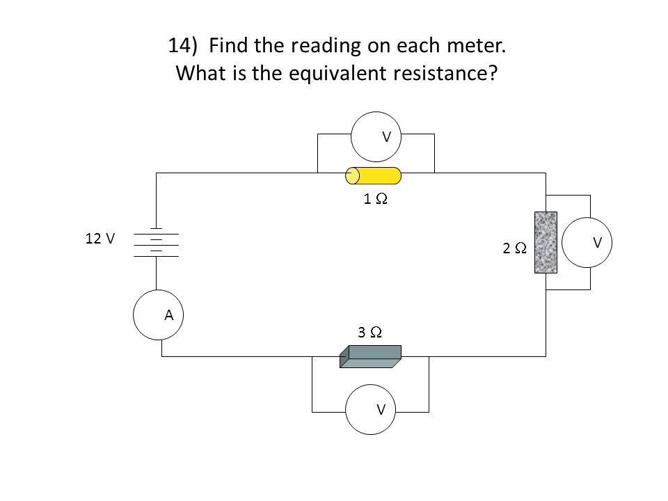 14) Find the reading on each meter. What is the equivalent resistance V V V A 1  2  3  12 V