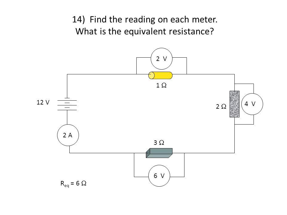 14) Find the reading on each meter. What is the equivalent resistance? 4 V 6 V 2 V 2 A 1  2  3  12 V R eq = 6 