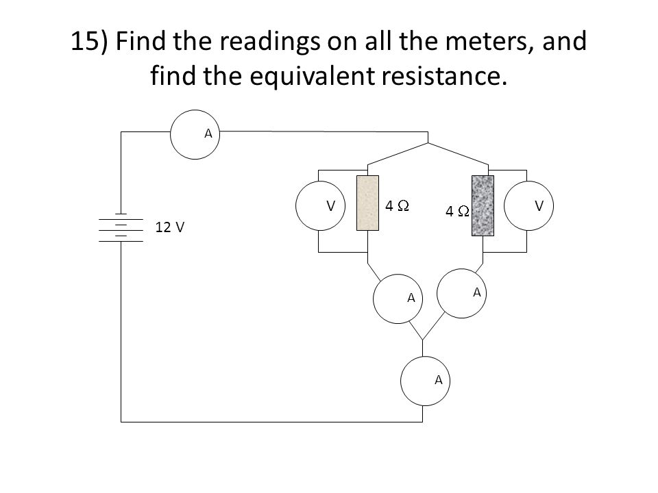 15) Find the readings on all the meters, and find the equivalent resistance. A V V 4  A A A 12 V