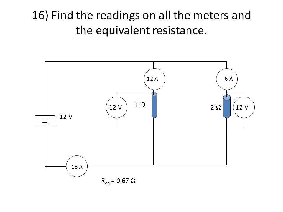 16) Find the readings on all the meters and the equivalent resistance. 18 A 12 A6 A 1  2  12 V R eq = 0.67 