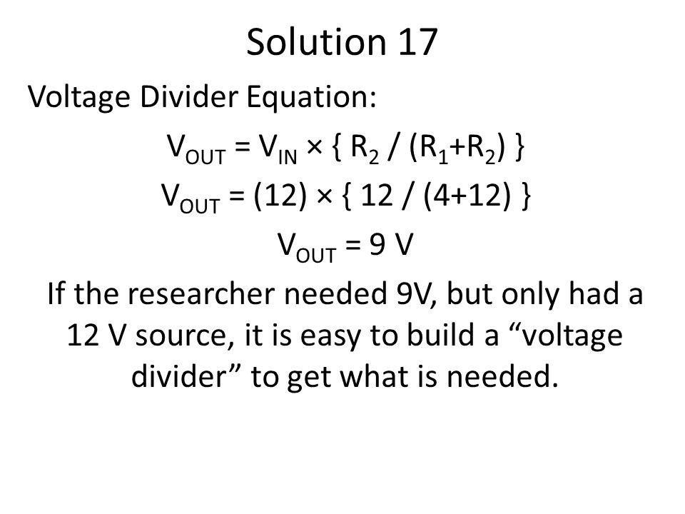 Solution 17 Voltage Divider Equation: V OUT = V IN × { R 2 / (R 1 +R 2 ) } V OUT = (12) × { 12 / (4+12) } V OUT = 9 V If the researcher needed 9V, but