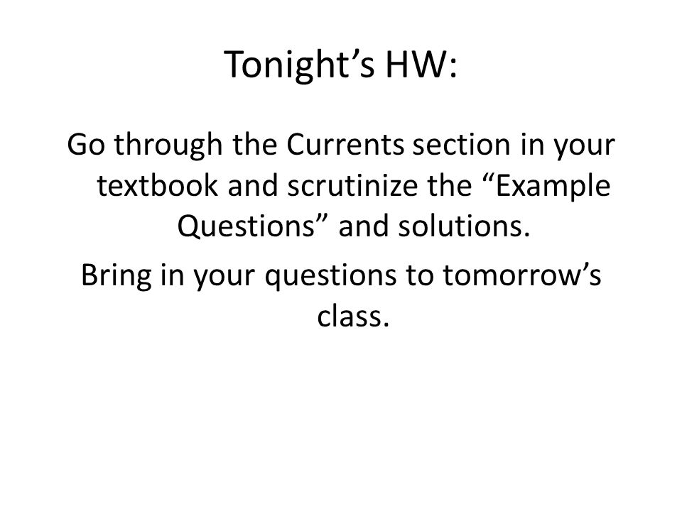 Tonight's HW: Go through the Currents section in your textbook and scrutinize the Example Questions and solutions.