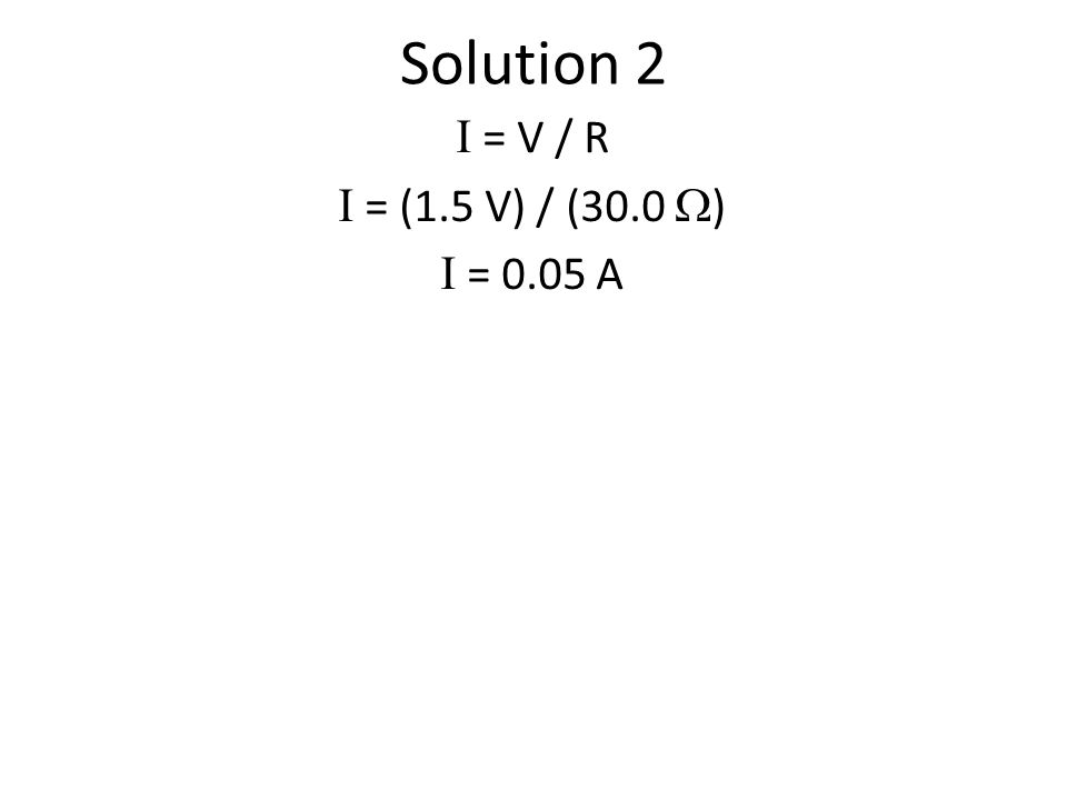 Solution 2 I = V / R I = (1.5 V) / (30.0  ) I = 0.05 A