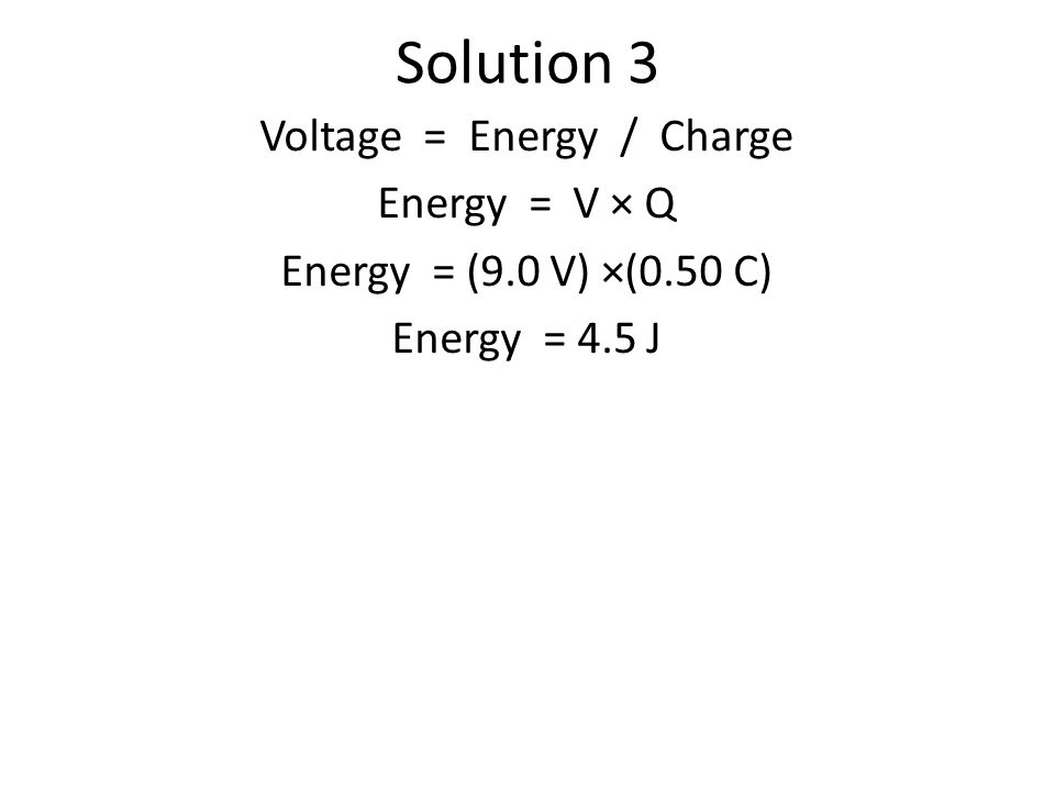 Solution 3 Voltage = Energy / Charge Energy = V × Q Energy = (9.0 V) ×(0.50 C) Energy = 4.5 J