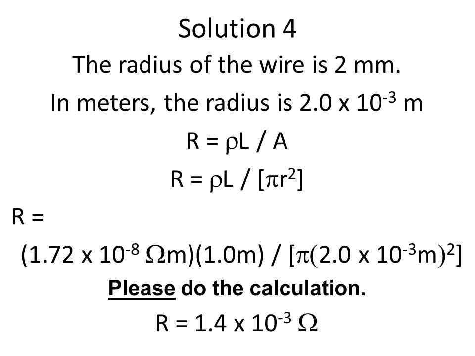 Solution 4 The radius of the wire is 2 mm. In meters, the radius is 2.0 x 10 -3 m R =  L / A R =  L / [  r 2 ] R = (1.72 x 10 -8  m)(1.0m) / [ 