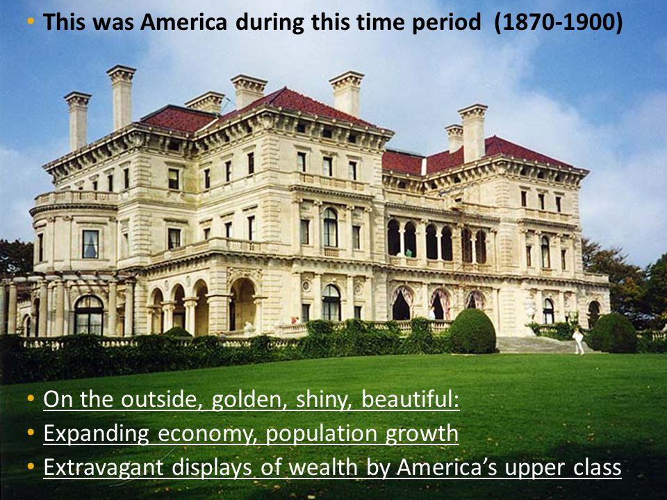 This was America during this time period (1870-1900) On the outside, golden, shiny, beautiful: Expanding economy, population growth Extravagant displa